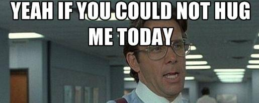 Office space meme if you could just not hug me today that would be great